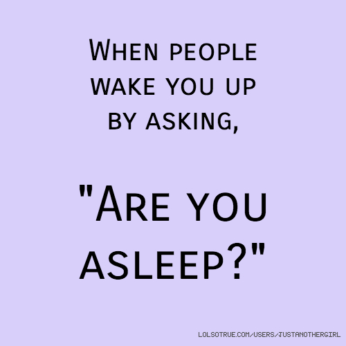 """When people wake you up by asking, """"Are you asleep?"""""""