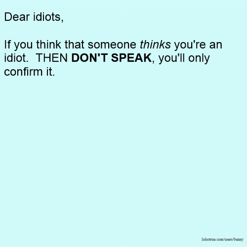 Dear idiots, If you think that someone thinks you're an idiot. THEN DON'T SPEAK, you'll only confirm it.