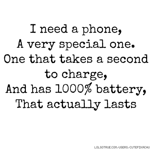 I need a phone, A very special one. One that takes a second to charge, And has 1000% battery, That actually lasts