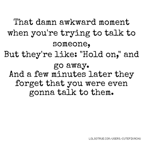 """That damn awkward moment when you're trying to talk to someone, But they're like: """"Hold on,"""" and go away. And a few minutes later they forget that you were even gonna talk to them."""