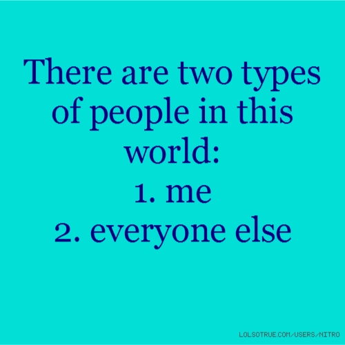 There are two types of people in this world: 1. me 2. everyone else