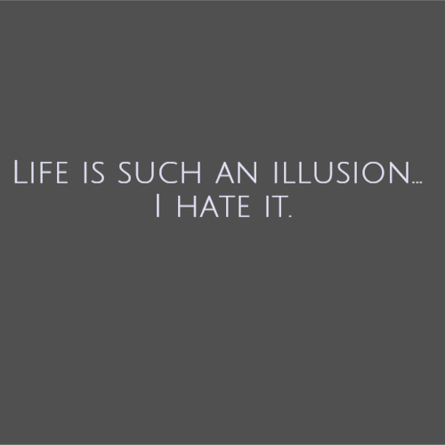 Life is such an illusion... I hate it.