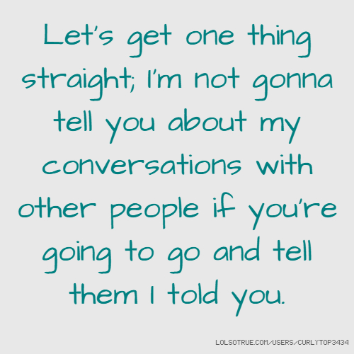 Let's get one thing straight; I'm not gonna tell you about my conversations with other people if you're going to go and tell them I told you.