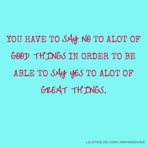 YOU HAVE TO SAY NO TO ALOT OF GOOD THINGS IN ORDER TO BE ABLE TO SAY YES TO ALOT OF GREAT THINGS.