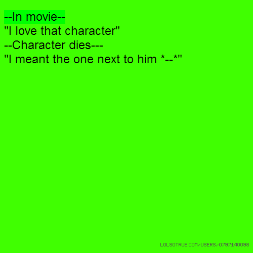 """--In movie-- """"I love that character"""" --Character dies--- """"I meant the one next to him *--*"""""""