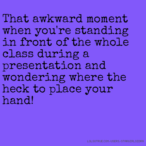 That awkward moment when you're standing in front of the whole class during a presentation and wondering where the heck to place your hand!