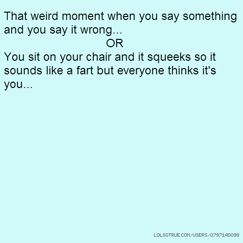 That weird moment when you say something and you say it wrong... OR You sit on your chair and it squeeks so it sounds like a fart but everyone thinks it's you...