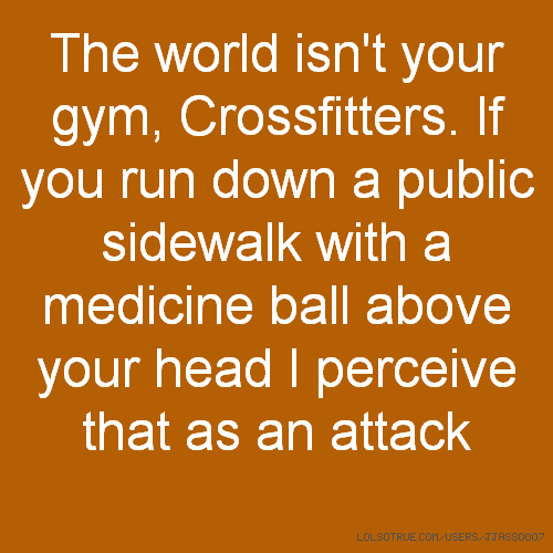 The world isn't your gym, Crossfitters. If you run down a public sidewalk with a medicine ball above your head I perceive that as an attack