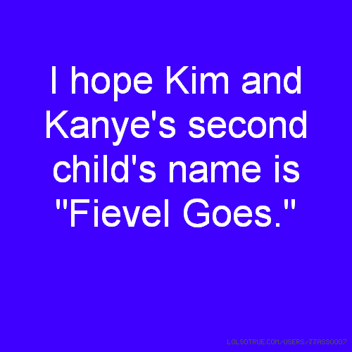 "I hope Kim and Kanye's second child's name is ""Fievel Goes."""