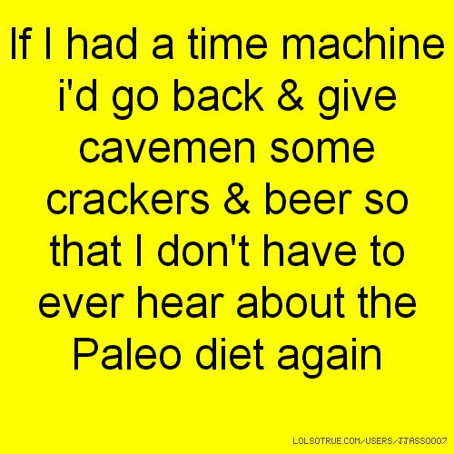 If I had a time machine i'd go back & give cavemen some crackers & beer so that I don't have to ever hear about the Paleo diet again