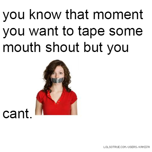 you know that moment you want to tape some mouth shout but you cant.