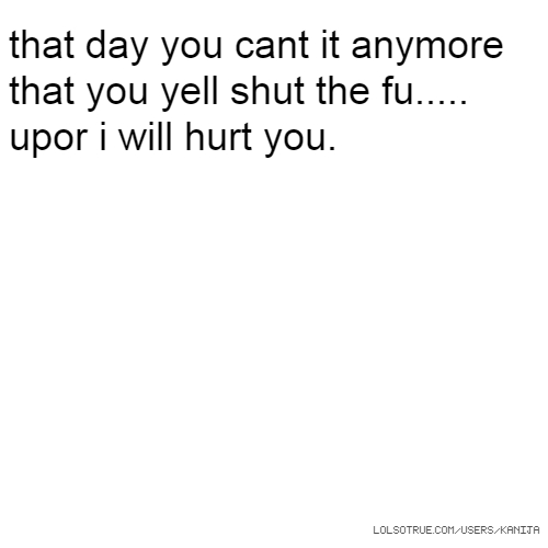 that day you cant it anymore that you yell shut the fu..... upor i will hurt you.