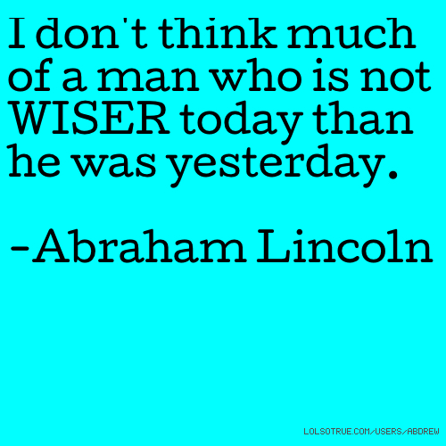 I don't think much of a man who is not WISER today than he was yesterday. -Abraham Lincoln