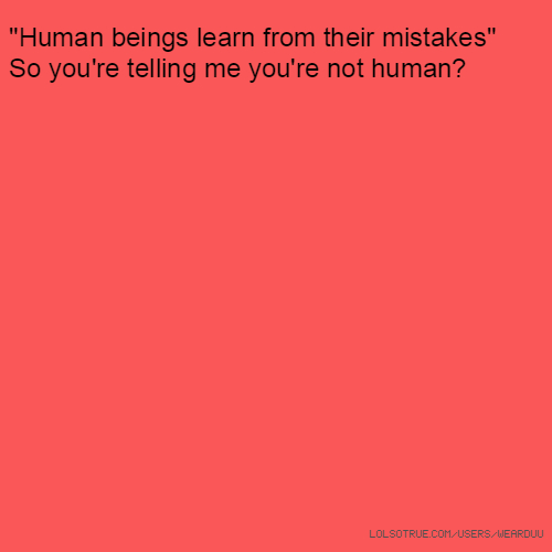 """Human beings learn from their mistakes"" So you're telling me you're not human?"