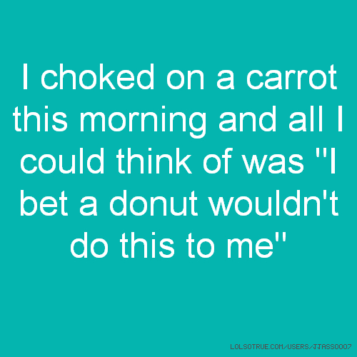 "I choked on a carrot this morning and all I could think of was ""I bet a donut wouldn't do this to me"""