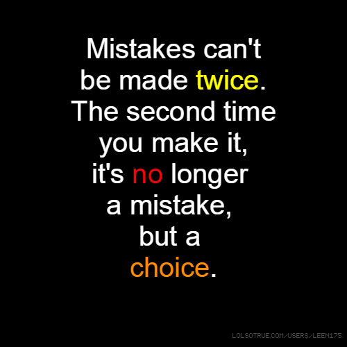 Mistakes can't be made twice. The second time you make it, it's no longer a mistake, but a choice.