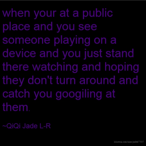when your at a public place and you see someone playing on a device and you just stand there watching and hoping they don't turn around and catch you googiling at them. ~QiQi Jade L-R