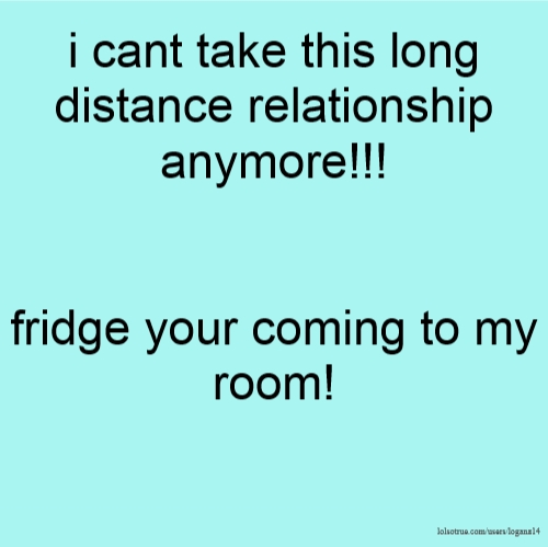 i cant take this long distance relationship anymore!!! fridge your coming to my room!