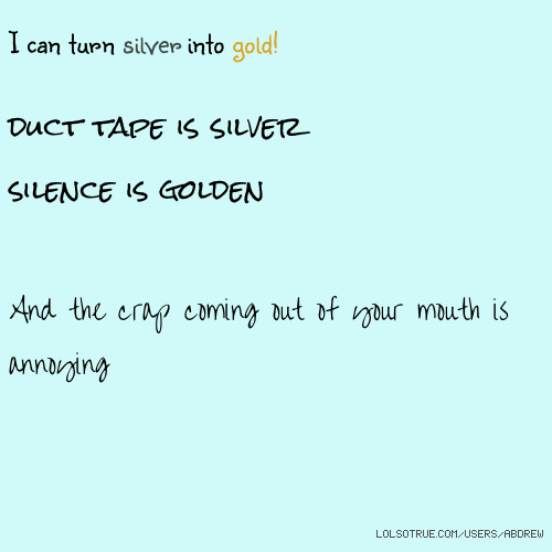 I can turn silver into gold! duct tape is silver silence is golden And the crap coming out of your mouth is annoying