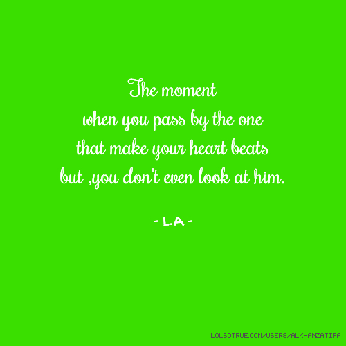 The moment when you pass by the one that make your heart beats but ,you don't even look at him. - L.A -