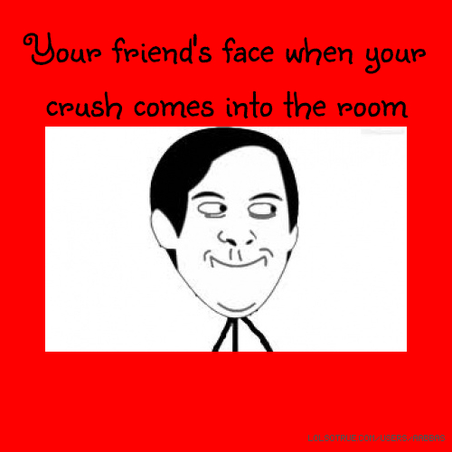 Your friend's face when your crush comes into the room