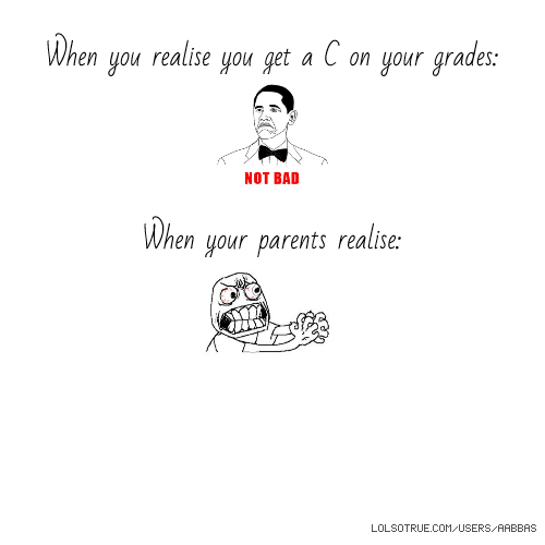 When you realise you get a C on your grades: When your parents realise: