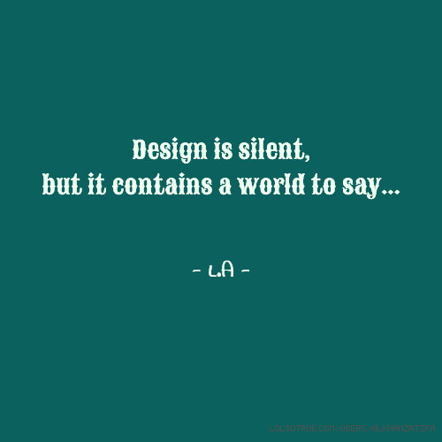 Design is silent, but it contains a world to say... - L.A -