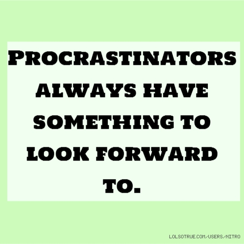Procrastinators always have something to look forward to.