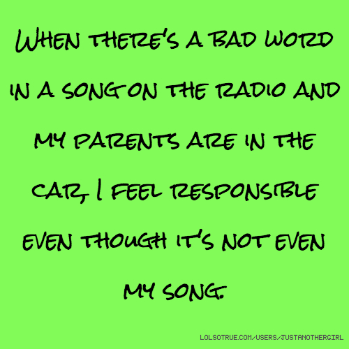When there's a bad word in a song on the radio and my parents are in the car, I feel responsible even though it's not even my song.