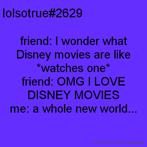 lolsotrue#2629 friend: I wonder what Disney movies are like *watches one* friend: OMG I LOVE DISNEY MOVIES me: a whole new world...