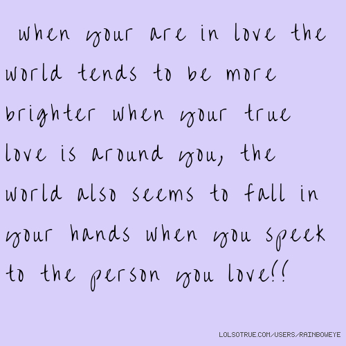 when your are in love the world tends to be more brighter when your true love is around you, the world also seems to fall in your hands when you speek to the person you love!!