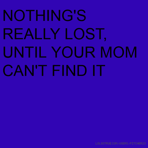 NOTHING'S REALLY LOST, UNTIL YOUR MOM CAN'T FIND IT
