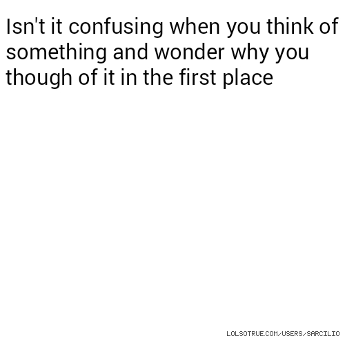 Isn't it confusing when you think of something and wonder why you though of it in the first place
