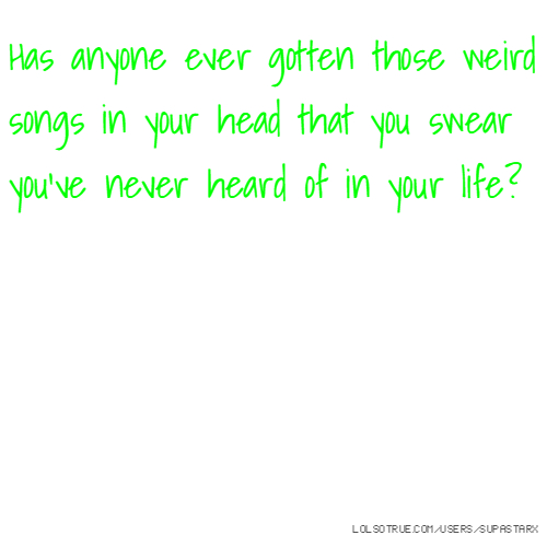 Has anyone ever gotten those weird songs in your head that you swear you've never heard of in your life?