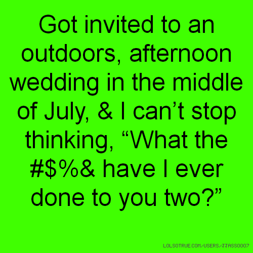 "Got invited to an outdoors, afternoon wedding in the middle of July, & I can't stop thinking, ""What the #$%& have I ever done to you two?"""
