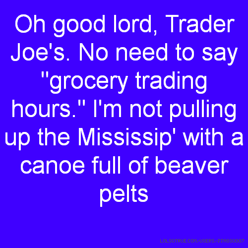 "Oh good lord, Trader Joe's. No need to say ""grocery trading hours."" I'm not pulling up the Mississip' with a canoe full of beaver pelts"