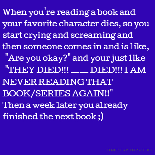 "When you're reading a book and your favorite character dies, so you start crying and screaming and then someone comes in and is like, ""Are you okay?"" and your just like ""THEY DIED!!! ____ DIED!!! I AM NEVER READING THAT BOOK/SERIES AGAIN!!"" Then a week later you already finished the next book ;)"