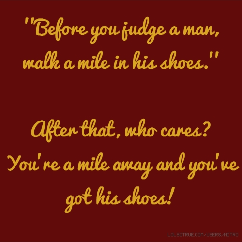 ''Before you judge a man, walk a mile in his shoes.'' After that, who cares? You're a mile away and you've got his shoes!