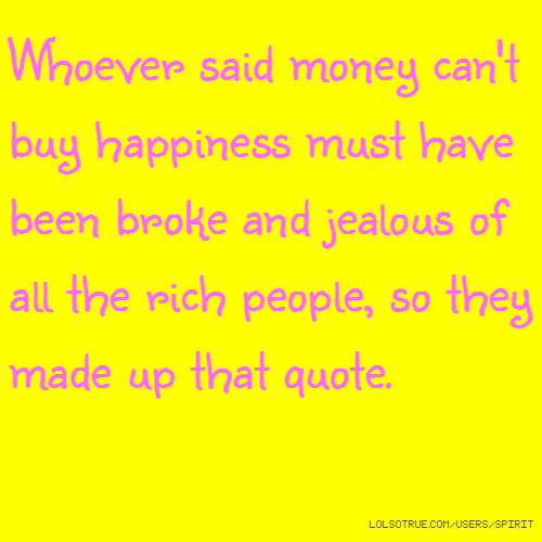 Whoever said money can't buy happiness must have been broke and jealous of all the rich people, so they made up that quote.
