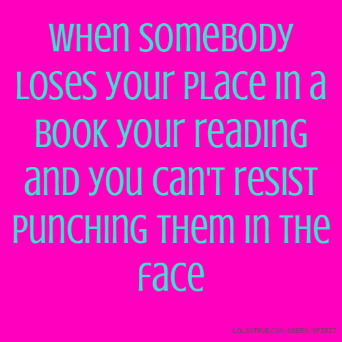 When somebody loses your place in a book your reading and you can't resist punching them in the face
