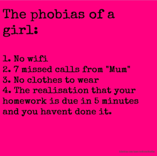 "The phobias of a girl: 1. No wifi 2. 7 missed calls from ""Mum"" 3. No clothes to wear 4. The realisation that your homework is due in 5 minutes and you havent done it."