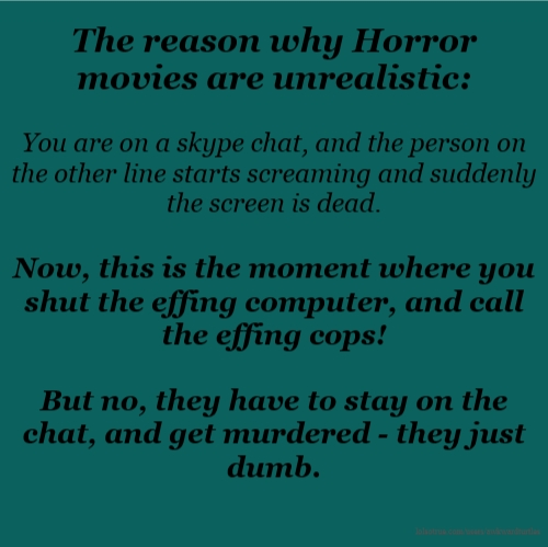 The reason why Horror movies are unrealistic: You are on a skype chat, and the person on the other line starts screaming and suddenly the screen is dead. Now, this is the moment where you shut the effing computer, and call the effing cops! But no, they have to stay on the chat, and get murdered - they just dumb.