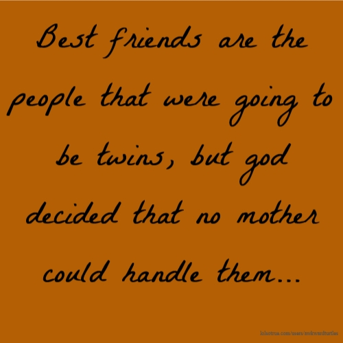 Best friends are the people that were going to be twins, but god decided that no mother could handle them...