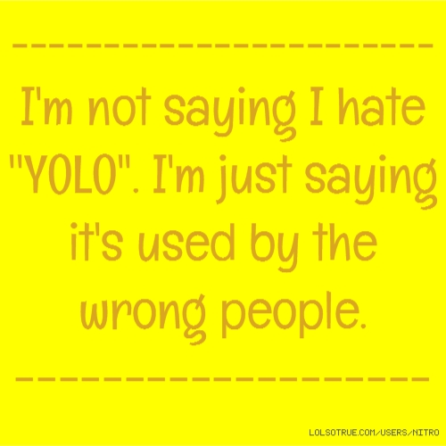 ----------------------- I'm not saying I hate ''YOLO''. I'm just saying it's used by the wrong people. -------------------