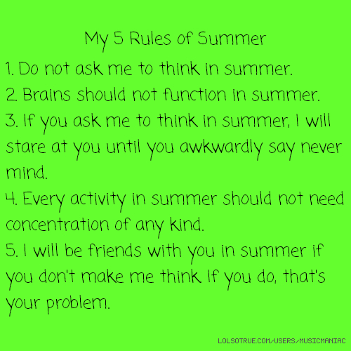 My 5 Rules of Summer 1. Do not ask me to think in summer. 2. Brains should not function in summer. 3. If you ask me to think in summer, I will stare at you until you awkwardly say never mind. 4. Every activity in summer should not need concentration of any kind. 5. I will be friends with you in summer if you don't make me think. If you do, that's your problem.