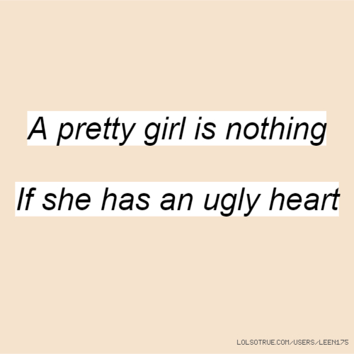 A pretty girl is nothing If she has an ugly heart