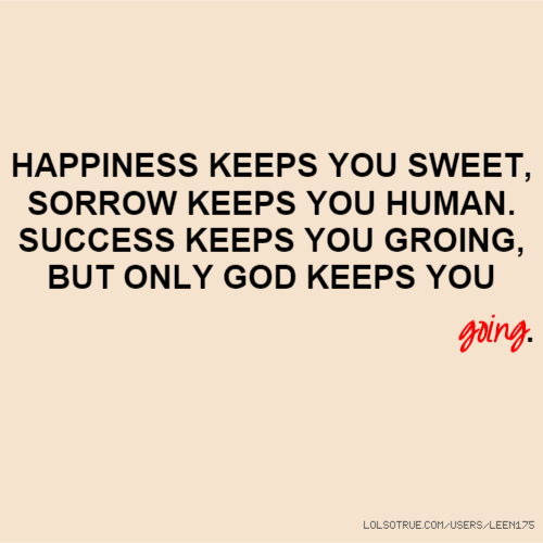 HAPPINESS KEEPS YOU SWEET, SORROW KEEPS YOU HUMAN. SUCCESS KEEPS YOU GROING, BUT ONLY GOD KEEPS YOU going.