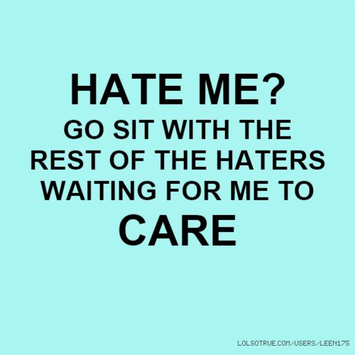 HATE ME? GO SIT WITH THE REST OF THE HATERS WAITING FOR ME TO CARE