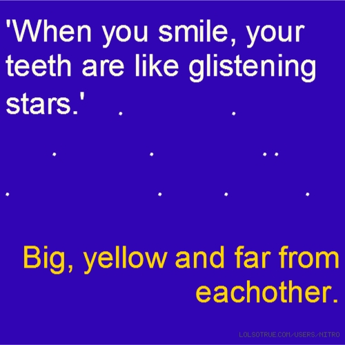 'When you smile, your teeth are like glistening stars.' . . . . . . . . . . Big, yellow and far from eachother.