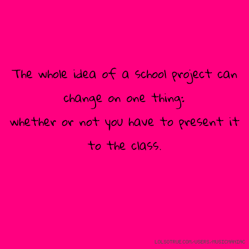 The whole idea of a school project can change on one thing: whether or not you have to present it to the class.